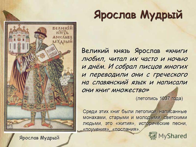 Ярослав Мудрый Великий князь Ярослав «книги любил, читал их часто и ночью и днём. И собрал писцов многих и переводили они с греческого на славянский язык и написали они книг множество» (летопись 1037 года) (летопись 1037 года) Среди этих книг были ле