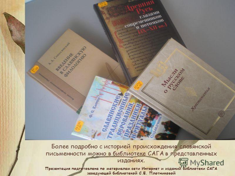 Более подробно с историей происхождения славянской письменности можно в библиотеке САГА в представленных изданиях. Презентация подготовлена по материалам сети Интернет и изданий библиотеки САГА заведующей библиотекой С.Е. Плотниковой