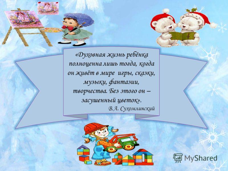 «Духовная жизнь ребёнка полноценна лишь тогда, когда он живёт в мире игры, сказки, музыки, фантазии, творчества. Без этого он – засушенный цветок». В.А. Сухомлинский