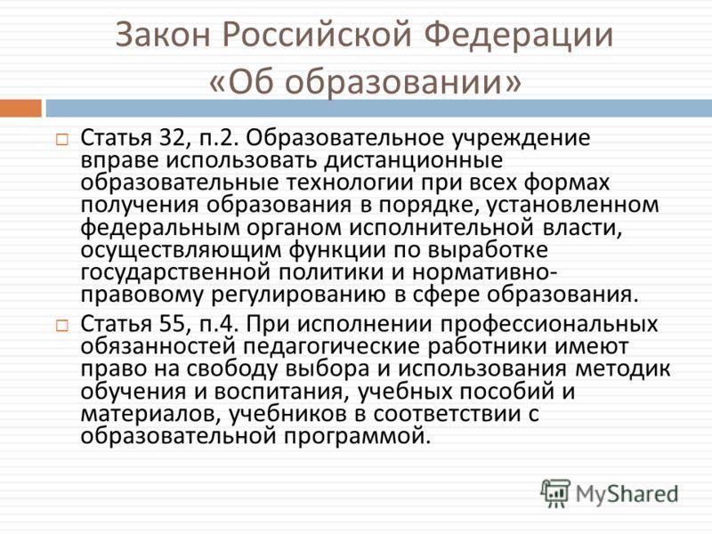 Закон Российской Федерации « Об образовании » Статья 32, п.2. Образовательное учреждение вправе использовать дистанционные образовательные технологии при всех формах получения образования в порядке, установленном федеральным органом исполнительной вл