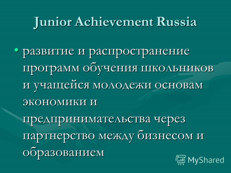 Junior Achievement Russia развитие и распространение программ обучения школьников и учащейся молодежи основам экономики и предпринимательства через партнерство между бизнесом и образованиемразвитие и распространение программ обучения школьников и уча