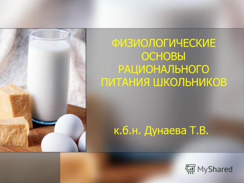 ФИЗИОЛОГИЧЕСКИЕ ОСНОВЫ РАЦИОНАЛЬНОГО ПИТАНИЯ ШКОЛЬНИКОВ к.б.н. Дунаева Т.В.