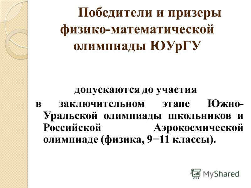 Победители и призеры физико-математической олимпиады ЮУрГУ допускаются до участия в заключительном этапе Южно- Уральской олимпиады школьников и Российской Аэрокосмической олимпиаде (физика, 911 классы).