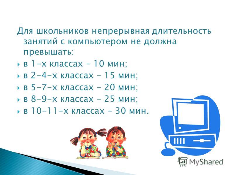 Для школьников непрерывная длительность занятий с компьютером не должна превышать: в 1-х классах – 10 мин; в 2-4-х классах – 15 мин; в 5-7-х классах – 20 мин; в 8-9-х классах – 25 мин; в 10-11-х классах – 30 мин.