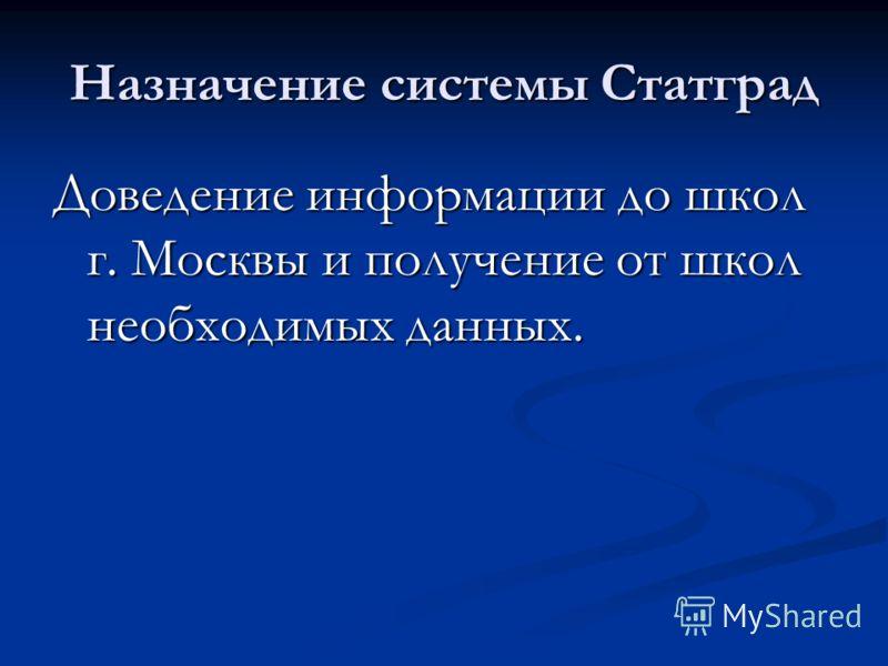 Назначение системы Статград Доведение информации до школ г. Москвы и получение от школ необходимых данных.