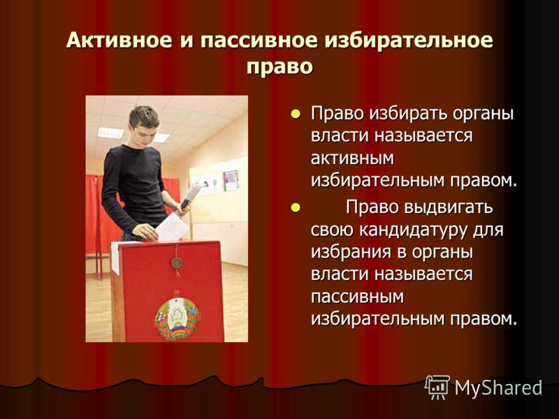 Активное и пассивное избирательное право Право избирать органы власти называется активным избирательным правом. Право избирать органы власти называется активным избирательным правом. Право выдвигать свою кандидатуру для избрания в органы власти назыв