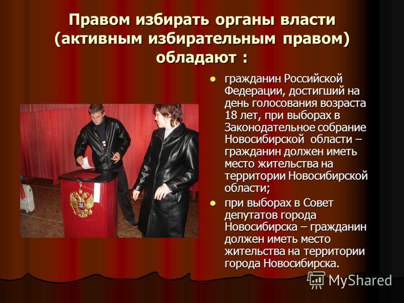 Правом избирать органы власти (активным избирательным правом) обладают : гражданин Российской Федерации, достигший на день голосования возраста 18 лет, при выборах в Законодательное собрание Новосибирской области – гражданин должен иметь место житель