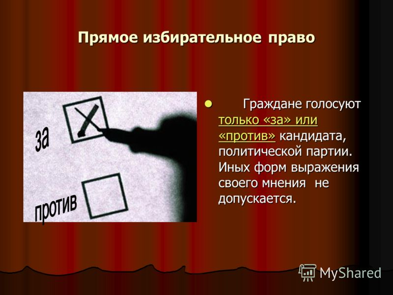 Прямое избирательное право Граждане голосуют только «за» или «против» кандидата, политической партии. Иных форм выражения своего мнения не допускается. Граждане голосуют только «за» или «против» кандидата, политической партии. Иных форм выражения сво