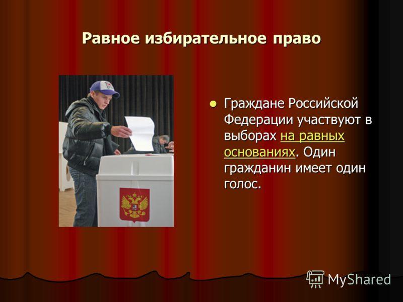 Равное избирательное право Граждане Российской Федерации участвуют в выборах на равных основаниях. Один гражданин имеет один голос. Граждане Российской Федерации участвуют в выборах на равных основаниях. Один гражданин имеет один голос.