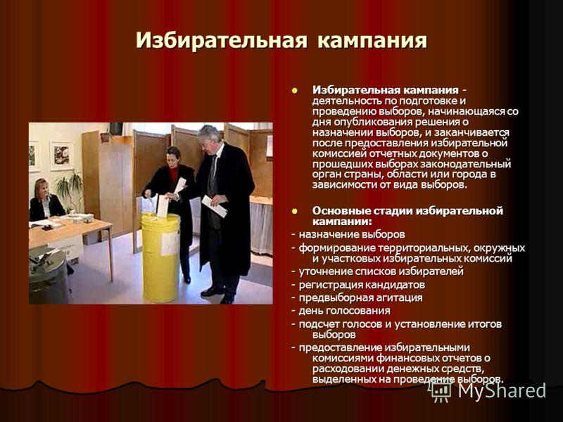 Избирательная кампания Избирательная кампания - деятельность по подготовке и проведению выборов, начинающаяся со дня опубликования решения о назначении выборов, и заканчивается после предоставления избирательной комиссией отчетных документов о прошед