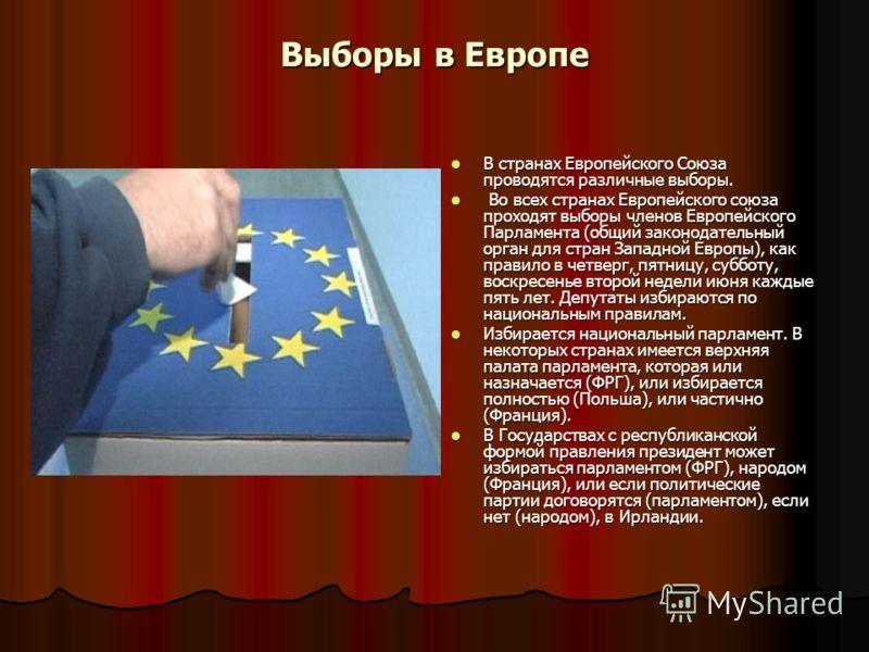 Выборы в Европе В странах Европейского Союза проводятся различные выборы. В странах Европейского Союза проводятся различные выборы. Во всех странах Европейского союза проходят выборы членов Европейского Парламента (общий законодательный орган для стр