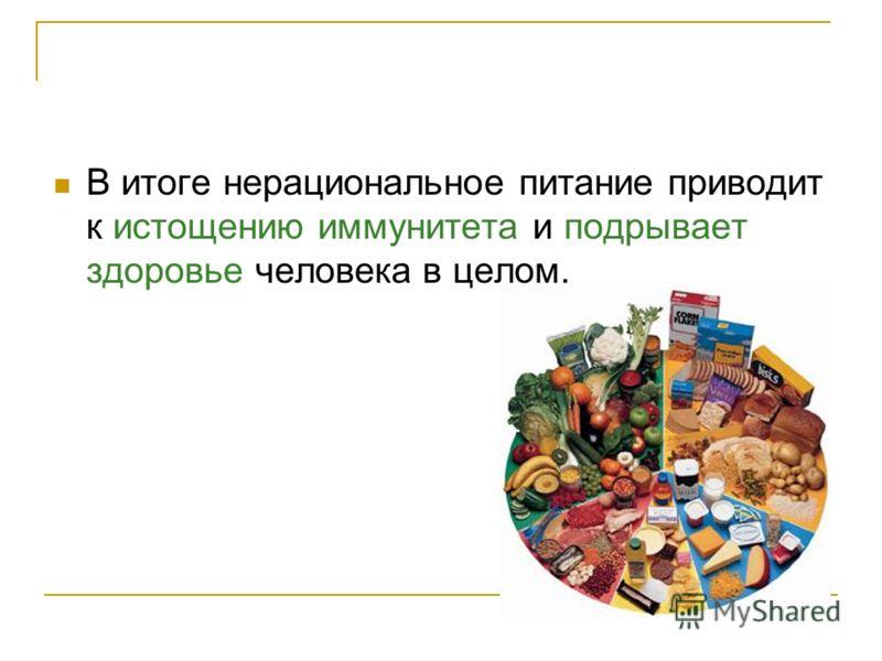 В итоге нерациональное питание приводит к истощению иммунитета и подрывает здоровье человека в целом.