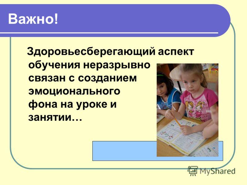 Важно! Здоровьесберегающий аспект обучения неразрывно связан с созданием эмоционального фона на уроке и занятии…