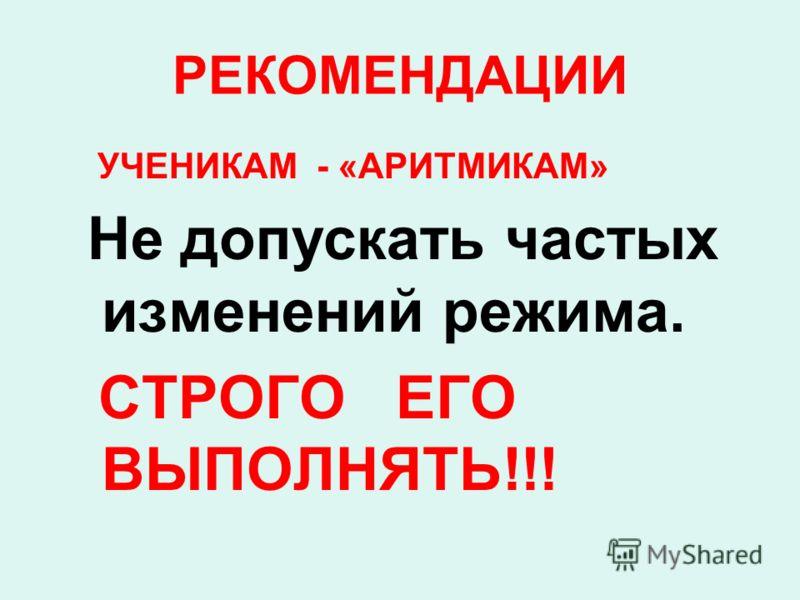 РЕКОМЕНДАЦИИ УЧЕНИКАМ - «АРИТМИКАМ» Не допускать частых изменений режима. СТРОГО ЕГО ВЫПОЛНЯТЬ!!!