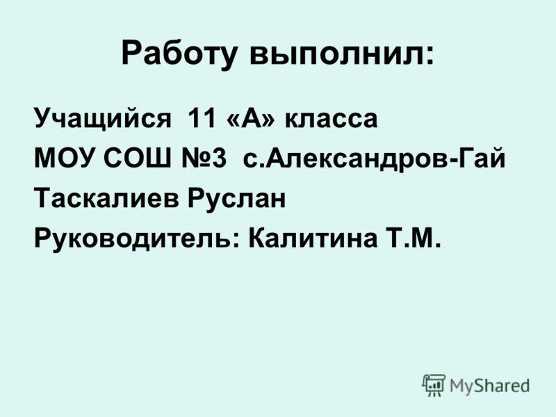 Работу выполнил: Учащийся 11 «А» класса МОУ СОШ 3 с.Александров-Гай Таскалиев Руслан Руководитель: Калитина Т.М.