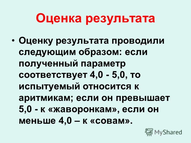 Оценка результата Оценку результата проводили следующим образом: если полученный параметр соответствует 4,0 - 5,0, то испытуемый относится к аритмикам; если он превышает 5,0 - к «жаворонкам», если он меньше 4,0 – к «совам».