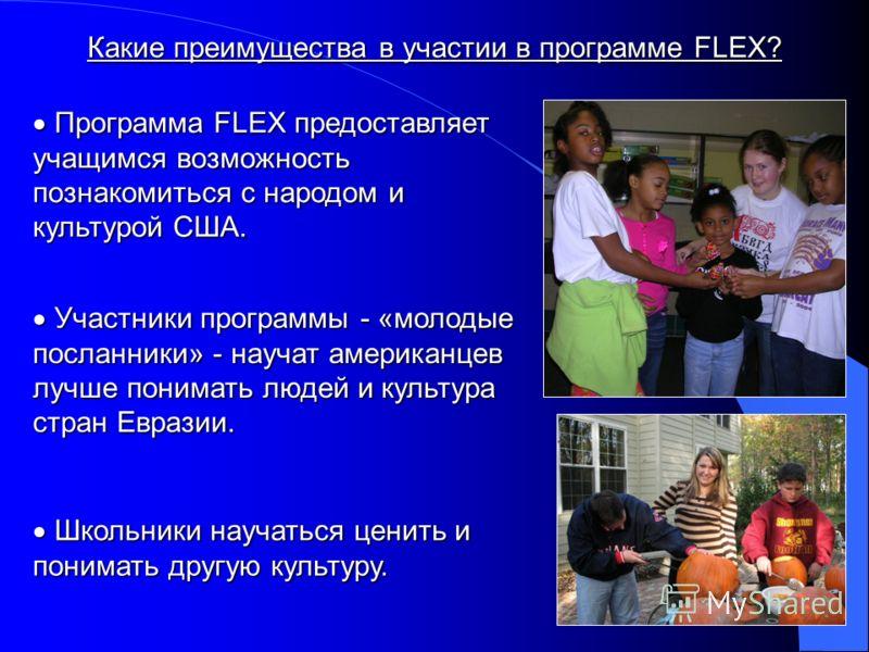 Какие преимущества в участии в программе FLEX? Программа FLEX предоставляет учащимся возможность познакомиться с народом и культурой США. Программа FLEX предоставляет учащимся возможность познакомиться с народом и культурой США. Участники программы -