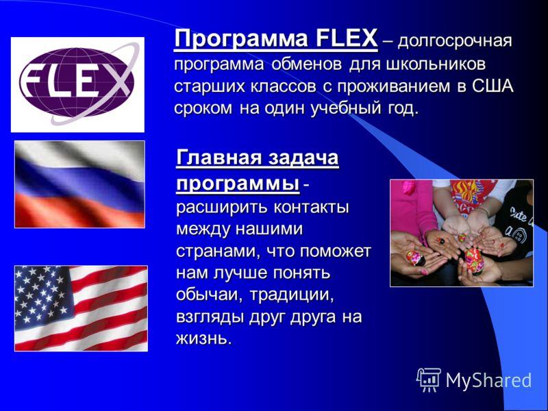 Программа FLEX – долгосрочная программа обменов для школьников старших классов с проживанием в США сроком на один учебный год. Главная задача программы расширить контакты между нашими странами, что поможет нам лучше понять обычаи, традиции, взгляды д