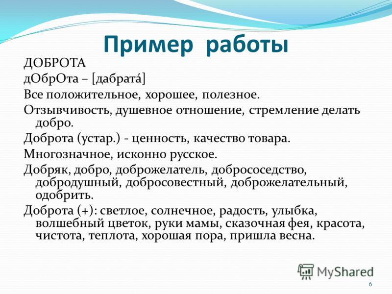 Пример работы ДОБРОТА дОбрОта – [дабратá] Все положительное, хорошее, полезное. Отзывчивость, душевное отношение, стремление делать добро. Доброта (устар.) - ценность, качество товара. Многозначное, исконно русское. Добряк, добро, доброжелатель, добр