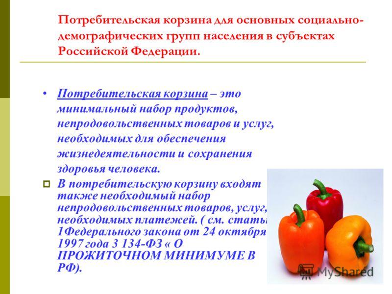 Потребительская корзина для основных социально- демографических групп населения в субъектах Российской Федерации. Потребительская корзина – это минимальный набор продуктов, непродовольственных товаров и услуг, необходимых для обеспечения жизнедеятель