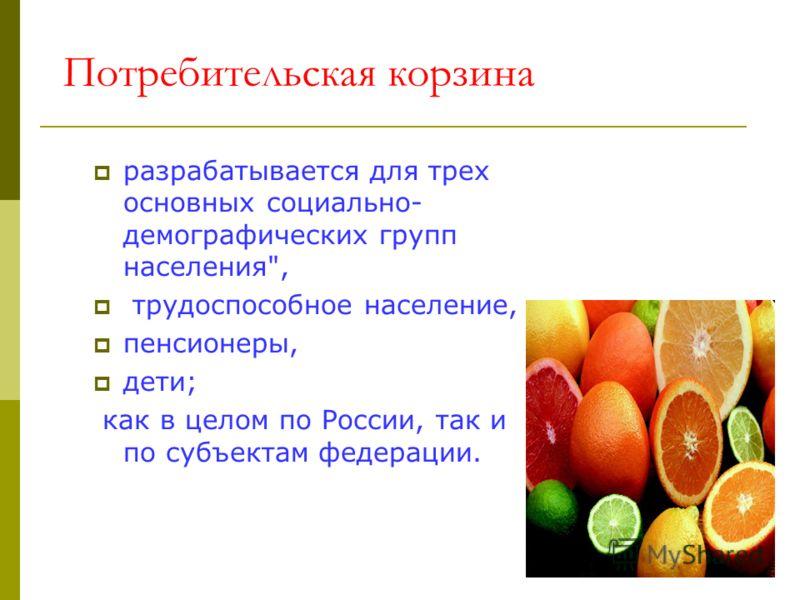 Потребительская корзина разрабатывается для трех основных социально- демографических групп населения, трудоспособное население, пенсионеры, дети; как в целом по России, так и по субъектам федерации.