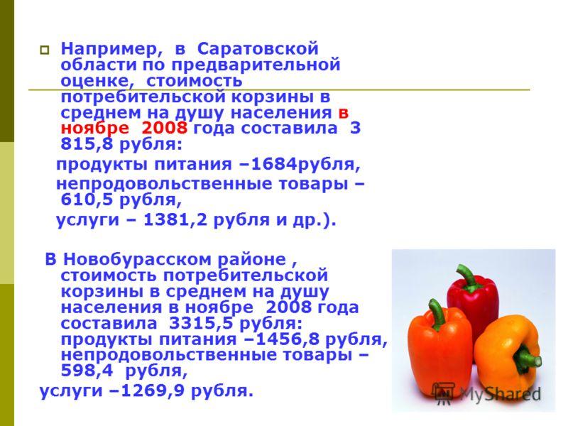 Например, в Саратовской области по предварительной оценке, стоимость потребительской корзины в среднем на душу населения в ноябре 2008 года составила 3 815,8 рубля: продукты питания –1684рубля, непродовольственные товары – 610,5 рубля, услуги – 1381,