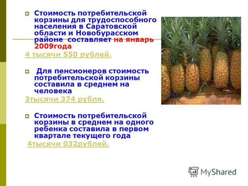 Стоимость потребительской корзины для трудоспособного населения в Саратовской области и Новобурасском районе составляет на январь 2009года 4 тысячи 550 рублей. Для пенсионеров стоимость потребительской корзины составила в среднем на человека 3тысячи