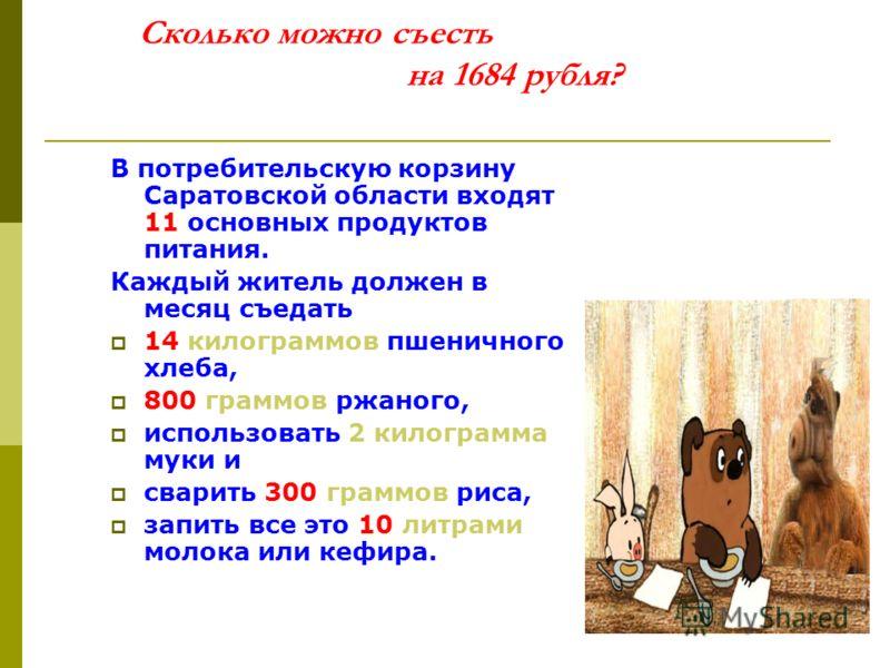 Сколько можно съесть на 1684 рубля? В потребительскую корзину Саратовской области входят 11 основных продуктов питания. Каждый житель должен в месяц съедать 14 килограммов пшеничного хлеба, 800 граммов ржаного, использовать 2 килограмма муки и сварит