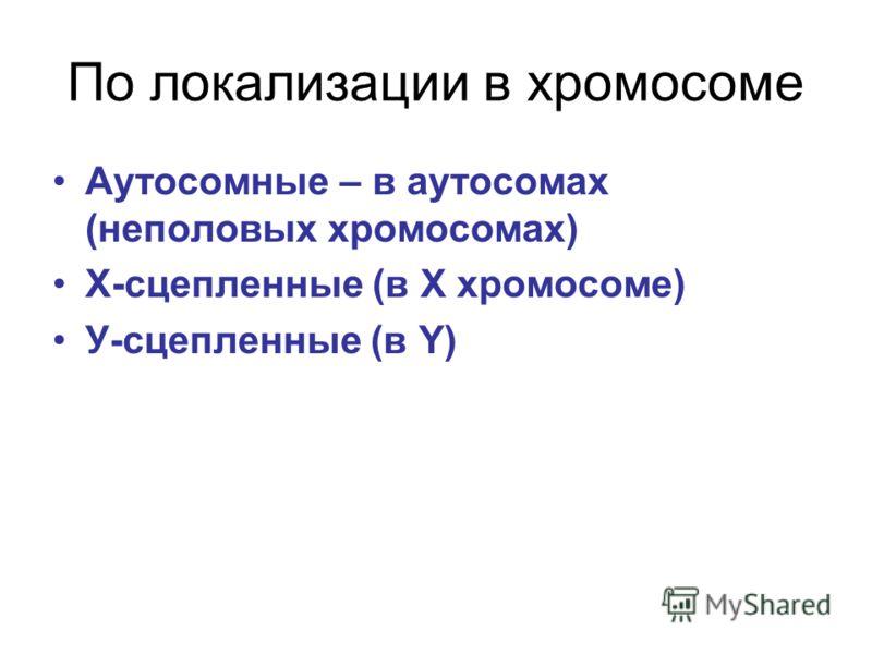 По локализации в хромосоме Аутосомные – в аутосомах (неполовых хромосомах) Х-сцепленные (в Х хромосоме) У-сцепленные (в Y)