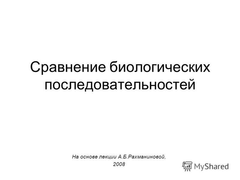 Cравнение биологических последовательностей На основе лекции А.Б.Рахманиновой, 2008