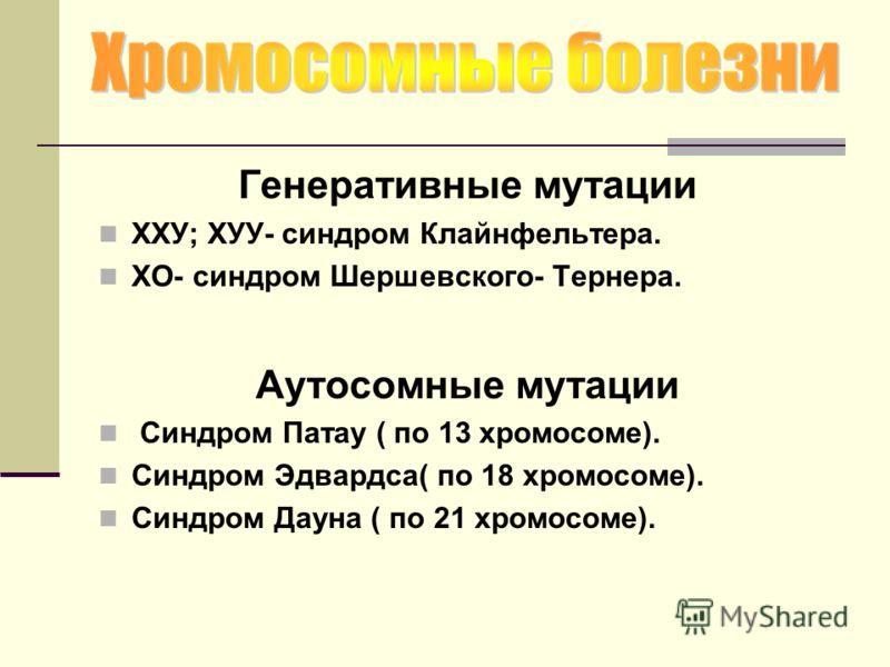 Генеративные мутации ХХУ; ХУУ- синдром Клайнфельтера. ХО- синдром Шершевского- Тернера. Аутосомные мутации Синдром Патау ( по 13 хромосоме). Синдром Эдвардса( по 18 хромосоме). Синдром Дауна ( по 21 хромосоме).