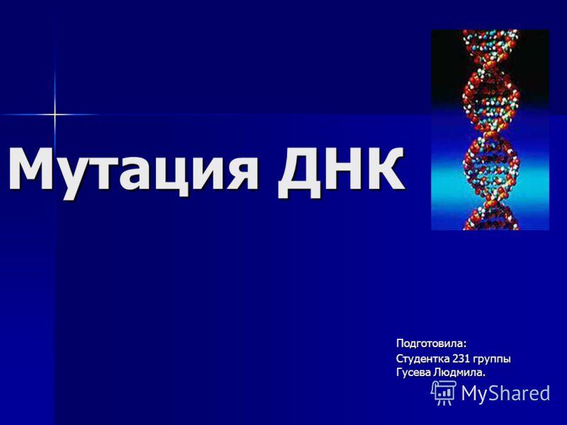 Мутация ДНК Подготовила: Студентка 231 группы Гусева Людмила.