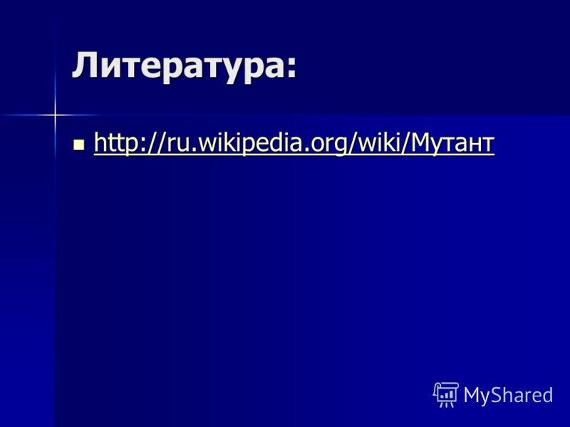 Литература: http://ru.wikipedia.org/wiki/Мутант http://ru.wikipedia.org/wiki/Мутант http://ru.wikipedia.org/wiki/Мутант