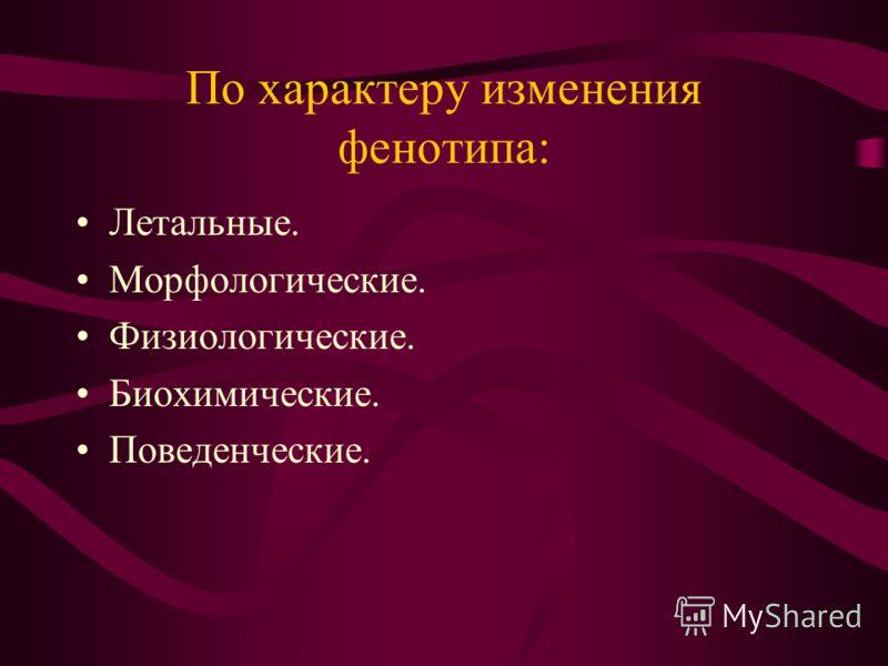 По характеру изменения фенотипа: Летальные. Морфологические. Физиологические. Биохимические. Поведенческие.