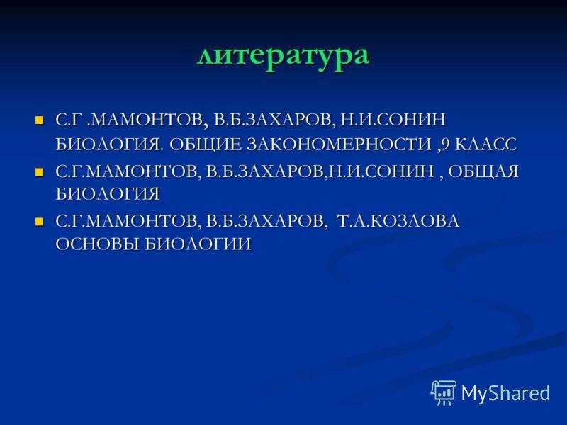 литература С.Г.МАМОНТОВ, В.Б.ЗАХАРОВ, Н.И.СОНИН БИОЛОГИЯ. ОБЩИЕ ЗАКОНОМЕРНОСТИ,9 КЛАСС С.Г.МАМОНТОВ, В.Б.ЗАХАРОВ, Н.И.СОНИН БИОЛОГИЯ. ОБЩИЕ ЗАКОНОМЕРНОСТИ,9 КЛАСС С.Г.МАМОНТОВ, В.Б.ЗАХАРОВ,Н.И.СОНИН, ОБЩАЯ БИОЛОГИЯ С.Г.МАМОНТОВ, В.Б.ЗАХАРОВ,Н.И.СОНИН
