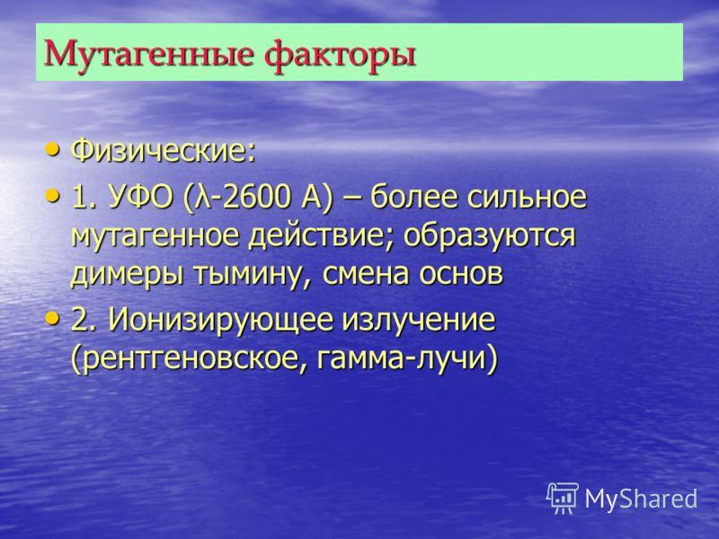 Мутагенные факторы Физические: Физические: 1. УФО (λ-2600 А) – более сильное мутагенное действие; образуются димеры тымину, смена основ 1. УФО (λ-2600 А) – более сильное мутагенное действие; образуются димеры тымину, смена основ 2. Ионизирующее излуч
