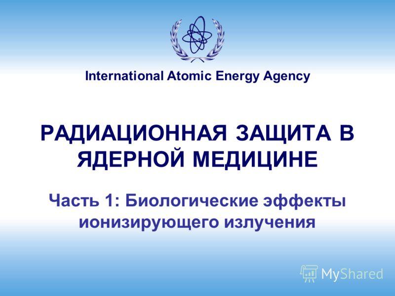 International Atomic Energy Agency РАДИАЦИОННАЯ ЗАЩИТА В ЯДЕРНОЙ МЕДИЦИНЕ Часть 1: Биологические эффекты ионизирующего излучения