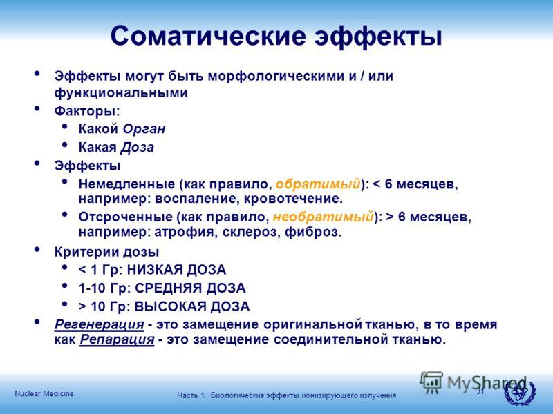 Nuclear Medicine 31 Соматические эффекты Эффекты могут быть морфологическими и / или функциональными Факторы: Какой Орган Какая Доза Эффекты Немедленные (как правило, обратимый): < 6 месяцев, например: воспаление, кровотечение. Отсроченные (как прави