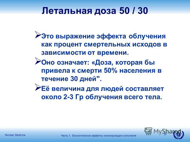 Nuclear Medicine 39 Летальная доза 50 / 30 Это выражение эффекта облучения как процент смертельных исходов в зависимости от времени. Оно означает: «Доза, которая бы привела к смерти 50% населения в течение 30 дней
