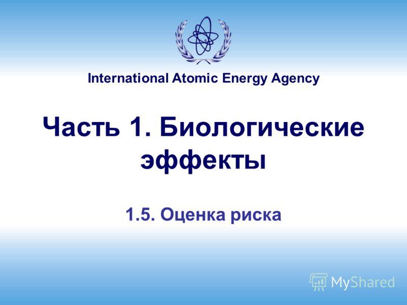 International Atomic Energy Agency Часть 1. Биологические эффекты 1.5. Оценка риска