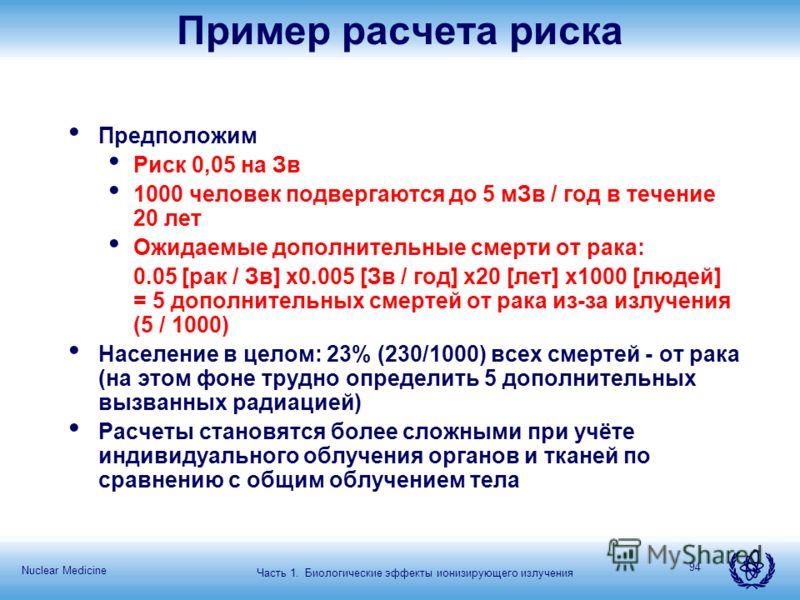Nuclear Medicine 94 Пример расчета риска Предположим Риск 0,05 на Зв 1000 человек подвергаются до 5 мЗв / год в течение 20 лет Ожидаемые дополнительные смерти от рака: 0.05 [рак / Зв] x0.005 [Зв / год] x20 [лет] x1000 [людей] = 5 дополнительных смерт