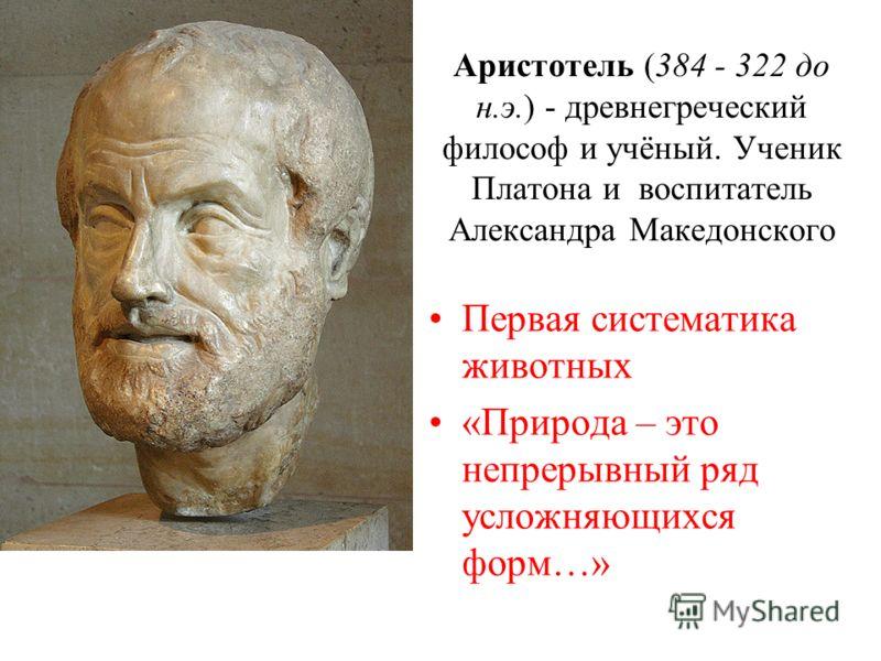 Аристотель (384 - 322 до н.э.) - древнегреческий философ и учёный. Ученик Платона и воспитатель Александра Македонского Первая систематика животных «Природа – это непрерывный ряд усложняющихся форм…»