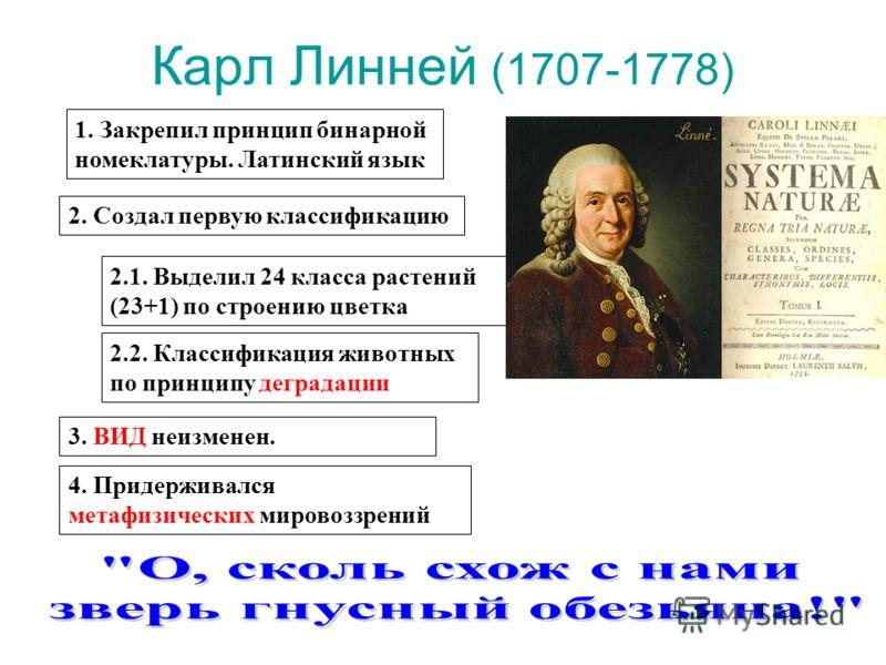 Карл Линней (1707-1778) 1. Закрепил принцип бинарной номеклатуры. Латинский язык 2.1. Выделил 24 класса растений (23+1) по строению цветка 2.2. Классификация животных по принципу деградации 2. Создал первую классификацию 3. ВИД неизменен. 4. Придержи