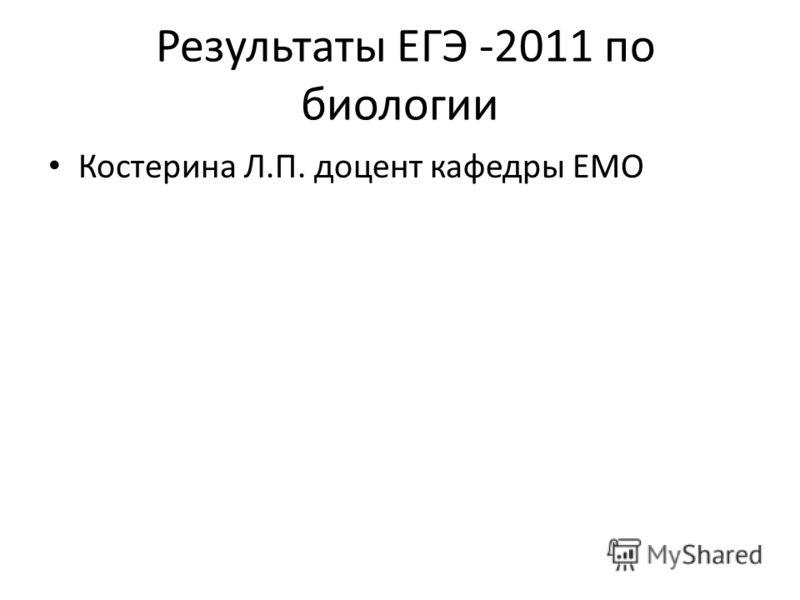 Результаты ЕГЭ -2011 по биологии Костерина Л.П. доцент кафедры ЕМО