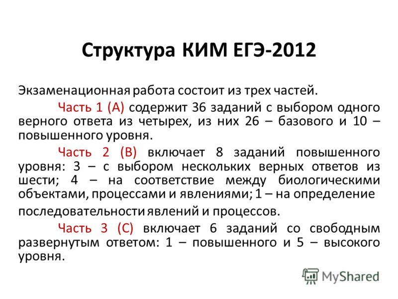 Структура КИМ ЕГЭ-2012 Экзаменационная работа состоит из трех частей. Часть 1 (А) содержит 36 заданий с выбором одного верного ответа из четырех, из них 26 – базового и 10 – повышенного уровня. Часть 2 (В) включает 8 заданий повышенного уровня: 3 – с