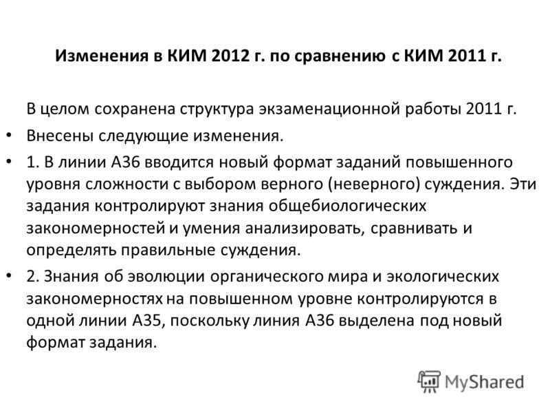 Изменения в КИМ 2012 г. по сравнению с КИМ 2011 г. В целом сохранена структура экзаменационной работы 2011 г. Внесены следующие изменения. 1. В линии А36 вводится новый формат заданий повышенного уровня сложности с выбором верного (неверного) суждени