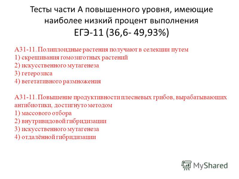 Тесты части А повышенного уровня, имеющие наиболее низкий процент выполнения ЕГЭ-11 (36,6- 49,93%) А31-11. Полиплоидные растения получают в селекции путем 1) скрещивания гомозиготных растений 2) искусственного мутагенеза 3) гетерозиса 4) вегетативног