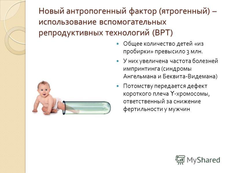 Новый антропогенный фактор ( ятрогенный ) – использование вспомогательных репродуктивных технологий ( ВРТ ) Общее количество детей « из пробирки » превысило 3 млн. У них увеличена частота болезней импринтинга ( синдромы Ангельмана и Беквита - Видеман