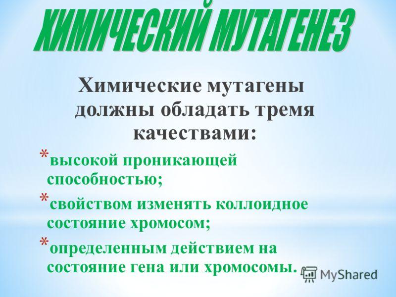 Химические мутагены должны обладать тремя качествами: * высокой проникающей способностью; * свойством изменять коллоидное состояние хромосом; * определенным действием на состояние гена или хромосомы.