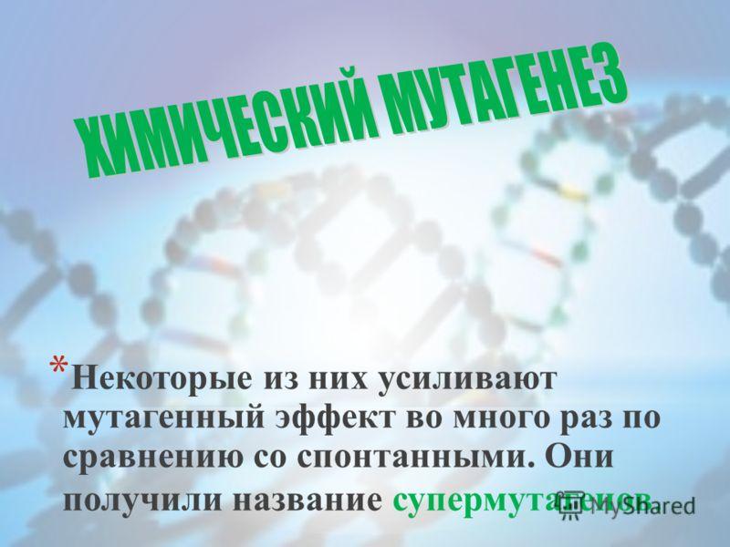 * Некоторые из них усиливают мутагенный эффект во много раз по сравнению со спонтанными. Они получили название супермутагенов.